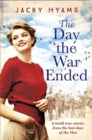 The Day The War Ended : Untold true stories from the last days of the war - Book