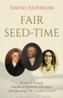 Fair Seed-Time : Robert Evans, Francis Newdigate and the Making of George Eliot - Book