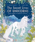 The Secret Lives of Unicorns : Expert Guides to Mythical Creatures - Book