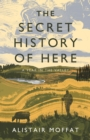 The Secret History of Here : A Year in the Valley - Book