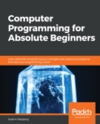 Computer Programming for Absolute Beginners : Learn essential computer science concepts and coding techniques to kick-start your programming career - eBook