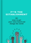 F**k the Establishment : 101 ways to get your voice heard and change the world - Book