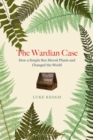The Wardian Case : How a Simple Box Moved Plants and Changed the World - Book