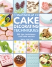 Compendium of Cake Decorating Techniques : 300 Tips, Techniques and Trade Secrets - Book