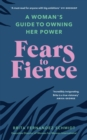 Fears to Fierce : A Woman's Guide to Owning Her Power - Book
