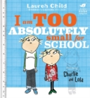 Charlie and Lola: I Am Too Absolutely Small For School - Book