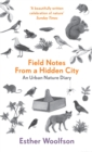 Field Notes From a Hidden City : An Urban Nature Diary - eBook
