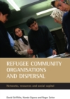 Refugee Community Organisations and Dispersal : Networks, Resources and Social Capital - eBook