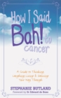 How I Said Bah! to cancer : A Guide to Thinking, Laughing, Living and Dancing Your Way Through - Book