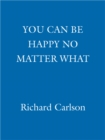 You Can Be Happy No Matter What : Five Principles for Keeping Life in Perspective - eBook