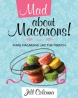 Mad About Macarons! : Make Macarons Like the French - Book