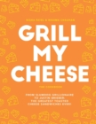 Grill My Cheese : From Slumdog Grillionaire to Justin Brieber: 50 of the Greatest Toasted Cheese Sandwiches Ever! - Book