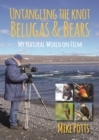 Untangling the Knot, Belugas and Bears : My Natural World on Film - Book