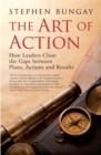 The Art of Action : How Leaders Close the Gaps between Plans, Actions and Results - Book