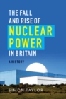 The Fall and Rise of Nuclear Power in Britain : A history - Book