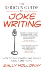 The Serious Guide to Joke Writing : How To Say Something Funny About Anything - Book