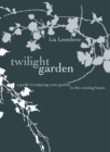 The Twilight Garden : A guide to Enjoying Your Garden in the Evening Hours - eBook