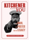 Kitchener Wants You : The Man, the Poster and the Legacy - Book