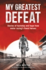 My Greatest Defeat : Stories of Hardship and Hope from Motor Racing's Finest Heroes - Book