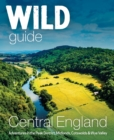 Wild Guide Central England : Adventures in the Peak District, Cotswolds, Midlands, Wye Valley, Welsh Marches and Lincolnshire Coast - Book