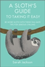 A Sloth's Guide to Taking It Easy : Be More Sloth with These Fail-Safe Tips for Serious Chilling - Book