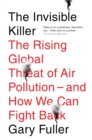 The Invisible Killer : The Rising Global Threat of Air Pollution - and How We Can Fight Back - eBook