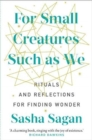 For Small Creatures Such As We : Rituals and reflections for finding wonder - Book