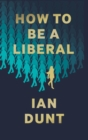 How To Be A Liberal : The Story of Liberalism and the Fight for its Life - Book