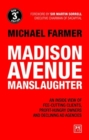 Madison Avenue Manslaughter : An Inside View of Fee-Cutting Clients, Profit-Hungry Owners and Declining Ad Agencies - Book