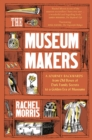 The Museum Makers : A Journey Backwards - from Old Boxes of Dark Family Secrets to a Gold Era of Museums - Book