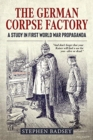 The German Corpse Factory : A Study in First World War Propaganda - Book