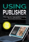 Using Publisher 2019 : The Step-by-step Guide to Using Microsoft Publisher 2019 - eBook