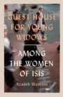 Guest House for Young Widows : among the women of ISIS - Book