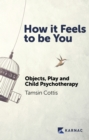 How it Feels to be You : Objects, Play and Child Psychotherapy - Book