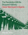 The Revolution Will Be Stopped Halfway - Oscar Niemeyer in Algeria - Book