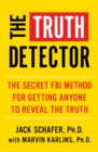 The Truth Detector : An Ex-FBI Agent's Guide for Getting People to Reveal the Truth - Book