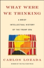 What Were We Thinking : A Brief Intellectual History of the Trump Era - Book