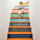 The Brave Learner : Finding Everyday Magic in Homeschool, Learning, and Life - eAudiobook