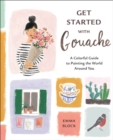 Get Started with Gouache : A Colorful Guide to Painting the World Around You - Book
