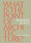 Sensing Place: What is the Point of Architecture? - Book