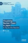 Visualizing Nuclear Power in Japan : A Trip to the Reactor - Book