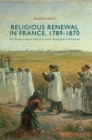 Religious Renewal in France, 1789-1870 : The Roman Catholic Church between Catastrophe and Triumph - Book