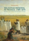 Religious Renewal in France, 1789-1870 : The Roman Catholic Church between Catastrophe and Triumph - eBook