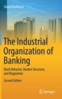 The Industrial Organization of Banking : Bank Behavior, Market Structure, and Regulation - Book