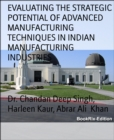 EVALUATING THE STRATEGIC POTENTIAL OF ADVANCED MANUFACTURING TECHNIQUES IN INDIAN MANUFACTURING INDUSTRIES - eBook
