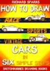 How to Draw Cars in Six Simple Steps : Drawing Race Cars, Sports Cars and Vintage Cars for Beginners - eBook