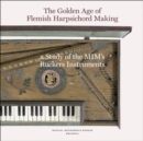 The Golden Age of Flemish Harpsicord Making : A Study of MIM's Ruckers Instruments - Book