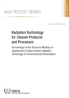 Radiation Technology for Cleaner Products and Processes : Proceedings of the Technical Meeting on Deployment of Clean (Green) Radiation Technology for Environmental Remediation - Book