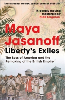 Liberty's Exiles : The Loss of America and the Remaking of the British Empire., Paperback Book