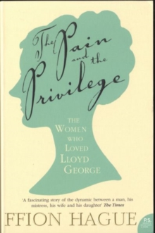 The Pain and the Privilege : The Women in Lloyd George's Life, Paperback Book